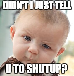 Skeptical Baby Meme | DIDN'T I JUST TELL U TO SHUTUP? | image tagged in memes,skeptical baby | made w/ Imgflip meme maker