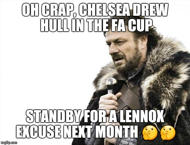 Brace Yourselves X is Coming Meme | OH CRAP, CHELSEA DREW HULL IN THE FA CUP STANDBY FOR A LENNOX EXCUSE NEXT MONTH  | image tagged in memes,brace yourselves x is coming | made w/ Imgflip meme maker
