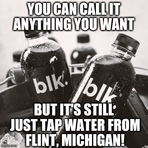 blk Water... More like Flint Water!!  | YOU CAN CALL IT ANYTHING YOU WANT BUT IT'S STILL JUST TAP WATER FROM FLINT, MICHIGAN! | image tagged in flint water,funny,water,black,bottle | made w/ Imgflip meme maker