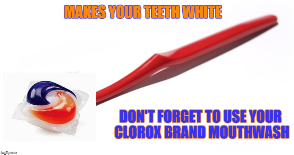 innovation that kills in an exiting way. | MAKES YOUR TEETH WHITE DON'T FORGET TO USE YOUR CLOROX BRAND MOUTHWASH | image tagged in tide pods,memes,suicide | made w/ Imgflip meme maker