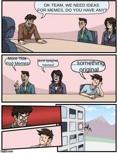 Boardroom Meeting Suggestion Meme | OK TEAM, WE NEED IDEAS FOR MEMES, DO YOU HAVE ANY? More Tide Pod Memes! More spaghet memes! ...something original | image tagged in memes,boardroom meeting suggestion | made w/ Imgflip meme maker