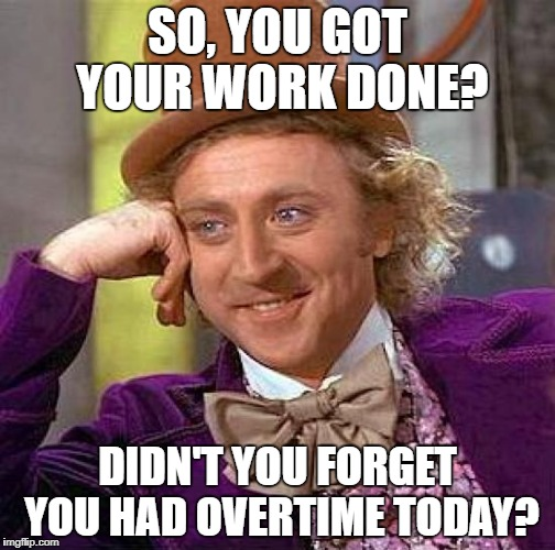 Creepy Condescending Wonka Meme | SO, YOU GOT YOUR WORK DONE? DIDN'T YOU FORGET YOU HAD OVERTIME TODAY? | image tagged in memes,creepy condescending wonka | made w/ Imgflip meme maker