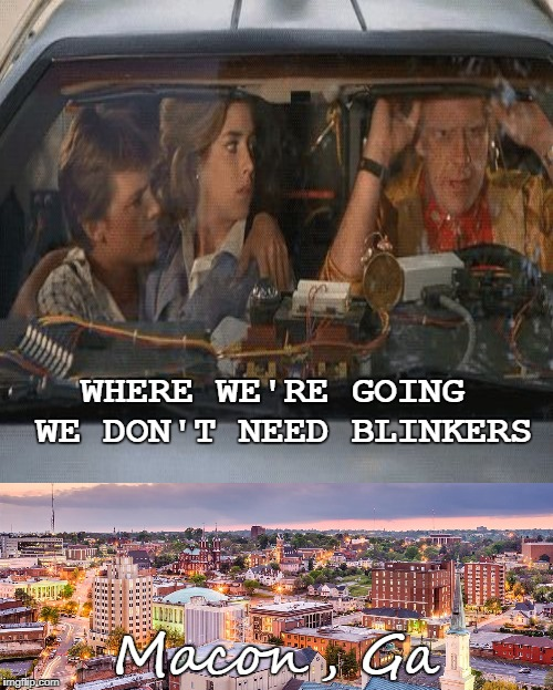 WHERE WE'RE GOING WE DON'T NEED BLINKERS Macon, Ga | made w/ Imgflip meme maker