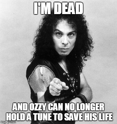 I'M DEAD AND OZZY CAN NO LONGER HOLD A TUNE TO SAVE HIS LIFE | made w/ Imgflip meme maker