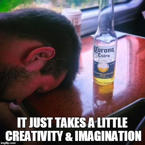 IT JUST TAKES A LITTLE CREATIVITY & IMAGINATION | made w/ Imgflip meme maker