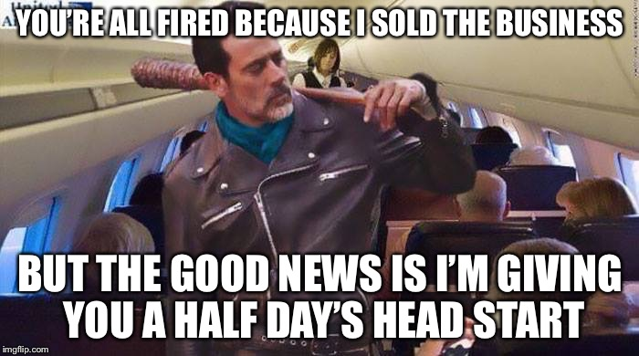 Neegan on United | YOU'RE ALL FIRED BECAUSE I SOLD THE BUSINESS BUT THE GOOD NEWS IS I'M GIVING YOU A HALF DAY'S HEAD START | image tagged in neegan on united | made w/ Imgflip meme maker
