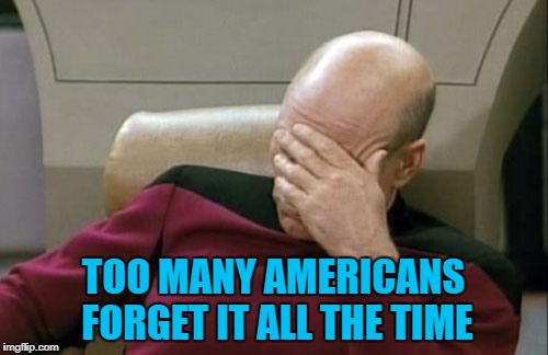 Captain Picard Facepalm Meme | TOO MANY AMERICANS FORGET IT ALL THE TIME | image tagged in memes,captain picard facepalm | made w/ Imgflip meme maker