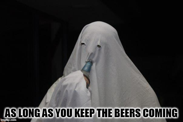 AS LONG AS YOU KEEP THE BEERS COMING | made w/ Imgflip meme maker
