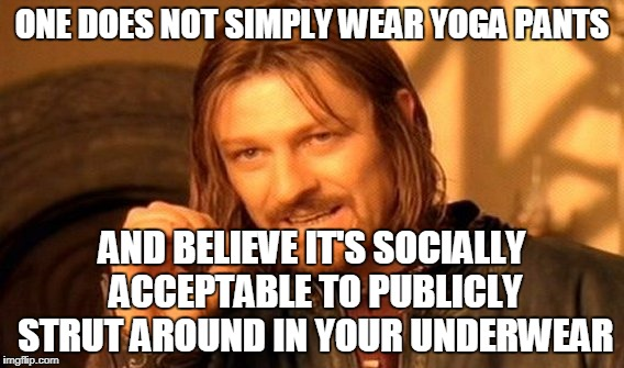 Good Point | ONE DOES NOT SIMPLY WEAR YOGA PANTS AND BELIEVE IT'S SOCIALLY ACCEPTABLE TO PUBLICLY STRUT AROUND IN YOUR UNDERWEAR | image tagged in memes,one does not simply | made w/ Imgflip meme maker