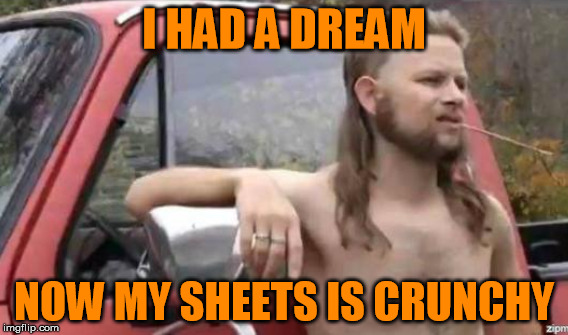 now i lay me down to sleeps | I HAD A DREAM NOW MY SHEETS IS CRUNCHY | image tagged in sweet dreams | made w/ Imgflip meme maker