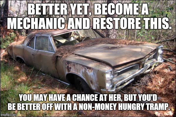 BETTER YET, BECOME A MECHANIC AND RESTORE THIS. YOU MAY HAVE A CHANCE AT HER, BUT YOU'D BE BETTER OFF WITH A NON-MONEY HUNGRY TRAMP. | made w/ Imgflip meme maker