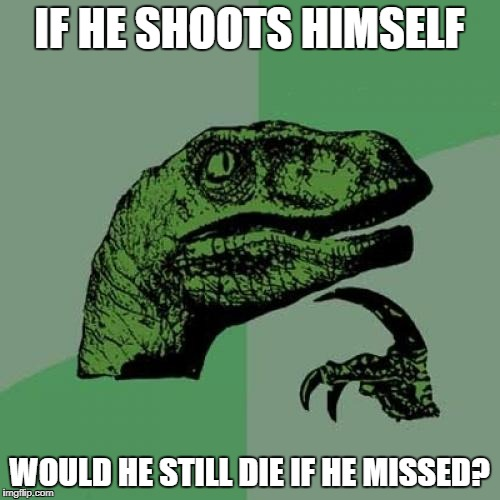 Philosoraptor Meme | IF HE SHOOTS HIMSELF WOULD HE STILL DIE IF HE MISSED? | image tagged in memes,philosoraptor | made w/ Imgflip meme maker