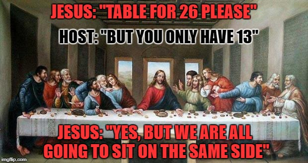 "The Garden of Olive | JESUS: ""TABLE FOR 26 PLEASE"" HOST: ""BUT YOU ONLY HAVE 13"" JESUS: ""YES, BUT WE ARE ALL GOING TO SIT ON THE SAME SIDE"" 