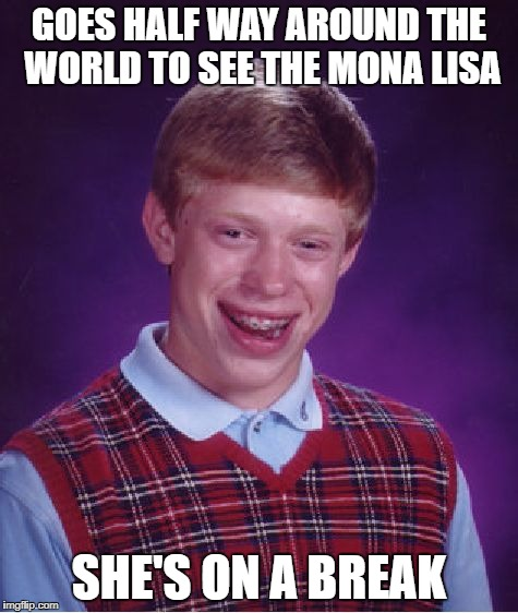 Bad Luck Brian Meme | GOES HALF WAY AROUND THE WORLD TO SEE THE MONA LISA SHE'S ON A BREAK | image tagged in memes,bad luck brian | made w/ Imgflip meme maker
