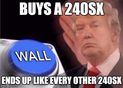 Trump wall button  | BUYS A 240SX ENDS UP LIKE EVERY OTHER 240SX | image tagged in trump wall button | made w/ Imgflip meme maker
