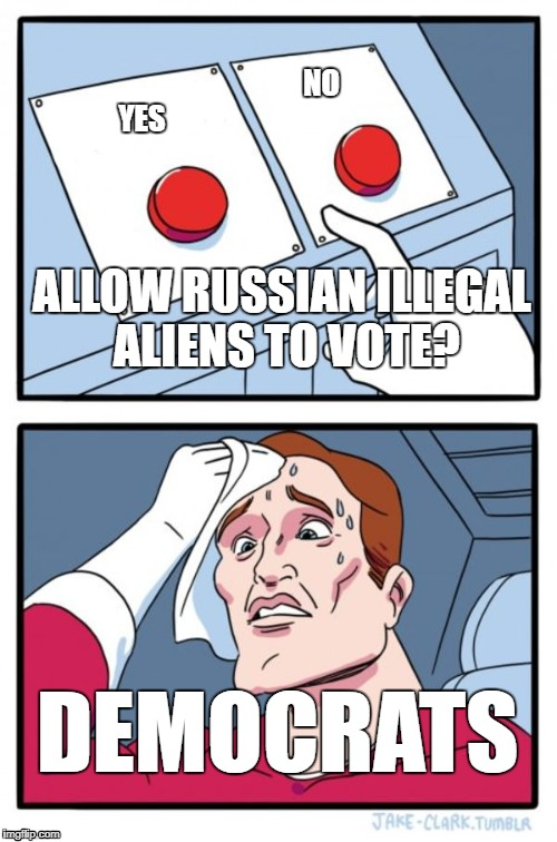 Two Buttons Meme | YES NO ALLOW RUSSIAN ILLEGAL ALIENS TO VOTE? DEMOCRATS | image tagged in memes,two buttons | made w/ Imgflip meme maker
