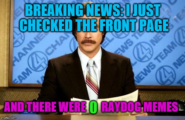 super shocked | BREAKING NEWS: I JUST CHECKED THE FRONT PAGE AND THERE WERE       RAYDOG MEMES 0 | image tagged in breaking news,front page,raydog | made w/ Imgflip meme maker