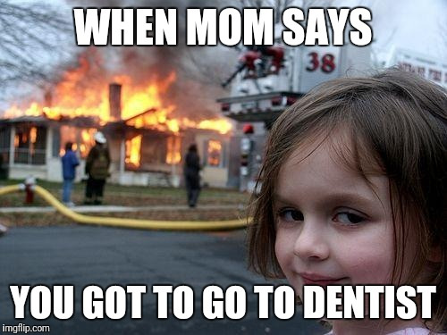 Disaster Girl Meme | WHEN MOM SAYS YOU GOT TO GO TO DENTIST | image tagged in memes,disaster girl | made w/ Imgflip meme maker