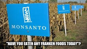 """HAVE YOU EATEN ANY FRANKEN FOODS TODAY""? 