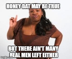 HONEY DAT MAY BE TRUE BUT THERE AIN'T MANY REAL MEN LEFT EITHER | made w/ Imgflip meme maker
