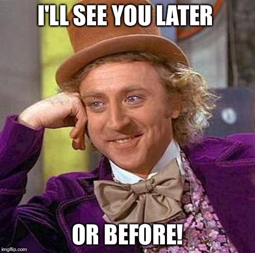 Creepy Condescending Wonka Meme | I'LL SEE YOU LATER OR BEFORE! | image tagged in memes,creepy condescending wonka | made w/ Imgflip meme maker