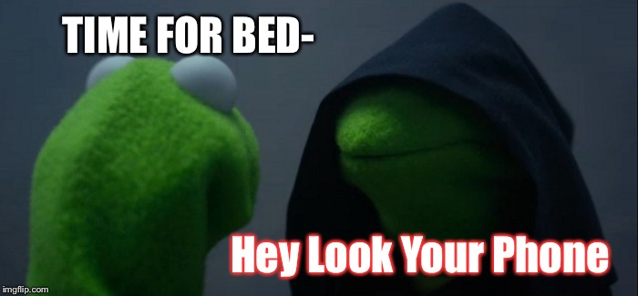 Staying up hours after bed | TIME FOR BED- Hey Look Your Phone | image tagged in memes,evil kermit,what do we want,we all do this | made w/ Imgflip meme maker