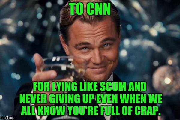 Leonardo Dicaprio Cheers Meme | TO CNN FOR LYING LIKE SCUM AND NEVER GIVING UP EVEN WHEN WE ALL KNOW YOU'RE FULL OF CRAP. | image tagged in memes,leonardo dicaprio cheers | made w/ Imgflip meme maker