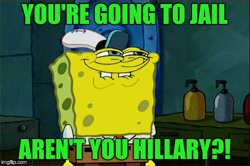 Dont You Squidward Meme | YOU'RE GOING TO JAIL AREN'T YOU HILLARY?! | image tagged in memes,dont you squidward | made w/ Imgflip meme maker