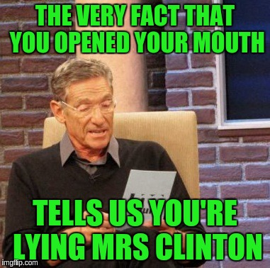 Maury Lie Detector Meme | THE VERY FACT THAT YOU OPENED YOUR MOUTH TELLS US YOU'RE LYING MRS CLINTON | image tagged in memes,maury lie detector | made w/ Imgflip meme maker