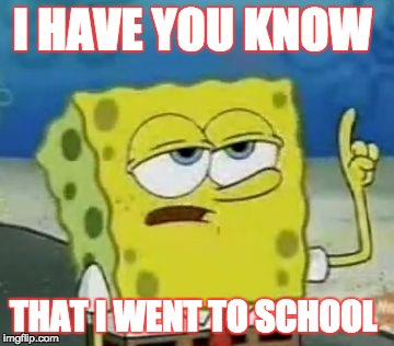 Ill Have You Know Spongebob Meme | I HAVE YOU KNOW THAT I WENT TO SCHOOL | image tagged in memes,ill have you know spongebob | made w/ Imgflip meme maker