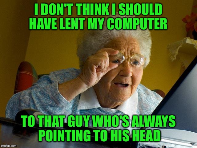 Grandma Finds The Internet Meme | I DON'T THINK I SHOULD HAVE LENT MY COMPUTER TO THAT GUY WHO'S ALWAYS POINTING TO HIS HEAD | image tagged in memes,grandma finds the internet | made w/ Imgflip meme maker