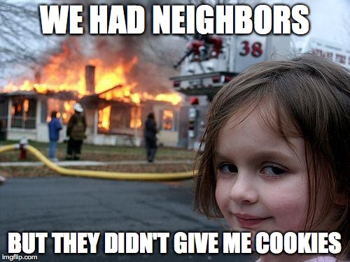 Disaster Girl Meme | WE HAD NEIGHBORS BUT THEY DIDN'T GIVE ME COOKIES | image tagged in memes,disaster girl | made w/ Imgflip meme maker