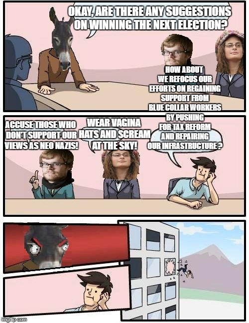 Democrat Boardroom Suggestion | OKAY, ARE THERE ANY SUGGESTIONS ON WINNING THE NEXT ELECTION? WEAR VA**NA HATS AND SCREAM AT THE SKY! ACCUSE THOSE WHO DON'T SUPPORT OUR VIE | image tagged in democrat boardroom suggestion | made w/ Imgflip meme maker