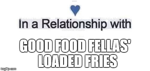 In a relationship | GOOD FOOD FELLAS'  LOADED FRIES | image tagged in in a relationship | made w/ Imgflip meme maker
