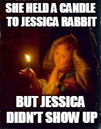SHE HELD A CANDLE TO JESSICA RABBIT BUT JESSICA DIDN'T SHOW UP | made w/ Imgflip meme maker