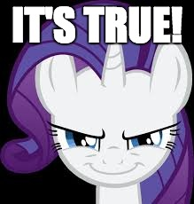 Rarity's evil plans | IT'S TRUE! | image tagged in rarity's evil plans | made w/ Imgflip meme maker