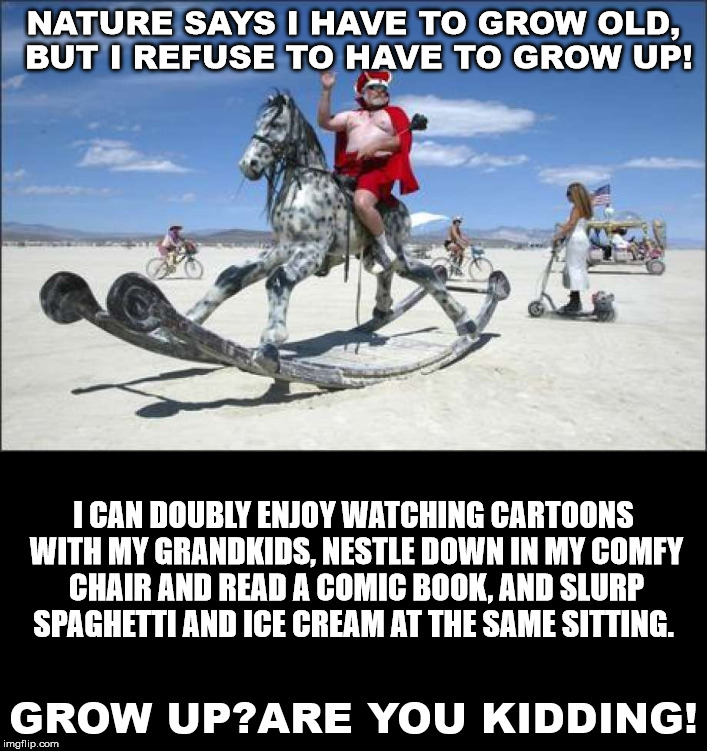 I love my second childhood. I went straight to it from my first. | NATURE SAYS I HAVE TO GROW OLD, BUT I REFUSE TO HAVE TO GROW UP! GROW UP?ARE YOU KIDDING! I CAN DOUBLY ENJOY WATCHING CARTOONS WITH MY GRAND | image tagged in growing up,growing older | made w/ Imgflip meme maker