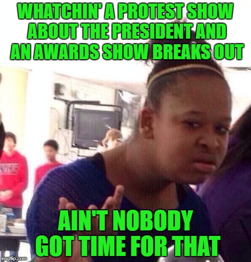 You may say it's political, I say it's topical.    | WHATCHIN' A PROTEST SHOW ABOUT THE PRESIDENT AND AN AWARDS SHOW BREAKS OUT AIN'T NOBODY GOT TIME FOR THAT | image tagged in memes,black girl wat | made w/ Imgflip meme maker