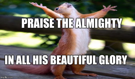 PRAISE THE ALMIGHTY IN ALL HIS BEAUTIFUL GLORY | made w/ Imgflip meme maker