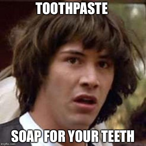 It's been wrong the whole time... | TOOTHPASTE SOAP FOR YOUR TEETH | image tagged in memes,conspiracy keanu,oh no,stupid | made w/ Imgflip meme maker