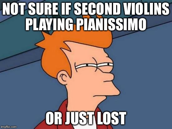 Ohh, Second violins... | NOT SURE IF SECOND VIOLINS PLAYING PIANISSIMO OR JUST LOST | image tagged in memes,futurama fry,orchestra,violins,not sure if | made w/ Imgflip meme maker