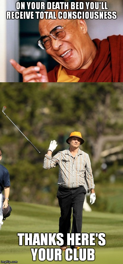 It took a while for Bill to realize what he had going for him... | ON YOUR DEATH BED YOU'LL RECEIVE TOTAL CONSCIOUSNESS THANKS HERE'S YOUR CLUB | image tagged in dahlai lama,bill murray golf,so i got that goin for me which is nice | made w/ Imgflip meme maker