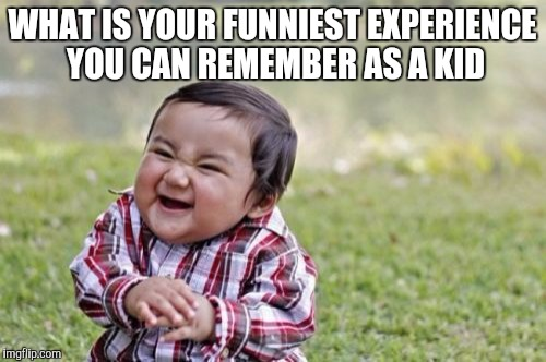 Evil Toddler Meme | WHAT IS YOUR FUNNIEST EXPERIENCE YOU CAN REMEMBER AS A KID | image tagged in memes,evil toddler | made w/ Imgflip meme maker