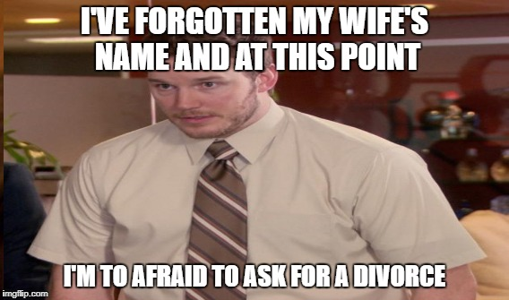I'VE FORGOTTEN MY WIFE'S NAME AND AT THIS POINT I'M TO AFRAID TO ASK FOR A DIVORCE | made w/ Imgflip meme maker