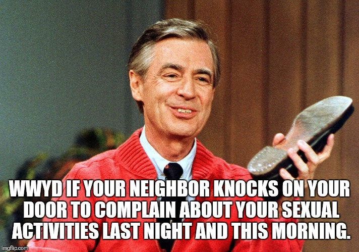 WWYD IF YOUR NEIGHBOR KNOCKS ON YOUR DOOR TO COMPLAIN ABOUT YOUR SEXUAL ACTIVITIES LAST NIGHT AND THIS MORNING. | image tagged in neighbor beat down | made w/ Imgflip meme maker