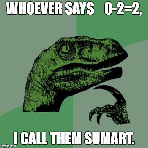 Philosoraptor Meme | WHOEVER SAYS    0-2=2, I CALL THEM SUMART. | image tagged in memes,philosoraptor | made w/ Imgflip meme maker