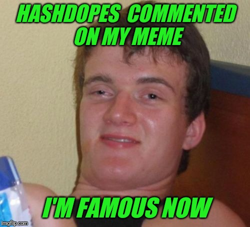 10 Guy Meme | HASHDOPES  COMMENTED ON MY MEME I'M FAMOUS NOW | image tagged in memes,10 guy,frontpage | made w/ Imgflip meme maker