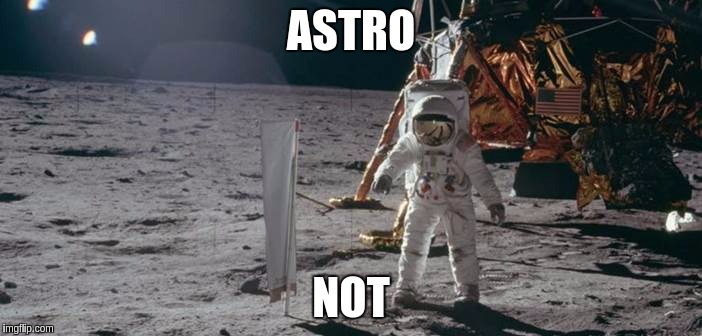 ASTRO NOT | image tagged in fake moon landing | made w/ Imgflip meme maker