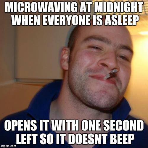 Good Guy Greg Meme | MICROWAVING AT MIDNIGHT WHEN EVERYONE IS ASLEEP OPENS IT WITH ONE SECOND LEFT SO IT DOESNT BEEP | image tagged in memes,good guy greg | made w/ Imgflip meme maker