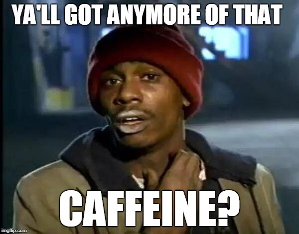 Y'all Got Any More Of That Meme | YA'LL GOT ANYMORE OF THAT CAFFEINE? | image tagged in memes,y'all got any more of that | made w/ Imgflip meme maker